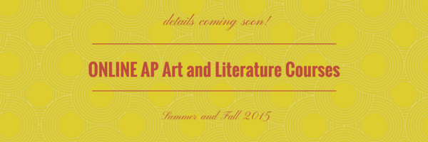 Details coming soon! Online AP Art and Literature Courses coming Summer and Fall of 2015!